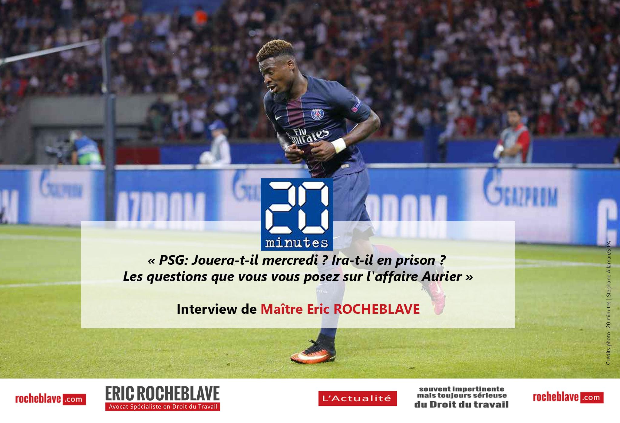 « PSG: Jouera-t-il mercredi ? Ira-t-il en prison ? Les questions que vous vous posez sur l'affaire Aurier » Interview de Maître Eric ROCHEBLAVE | 20 minutes