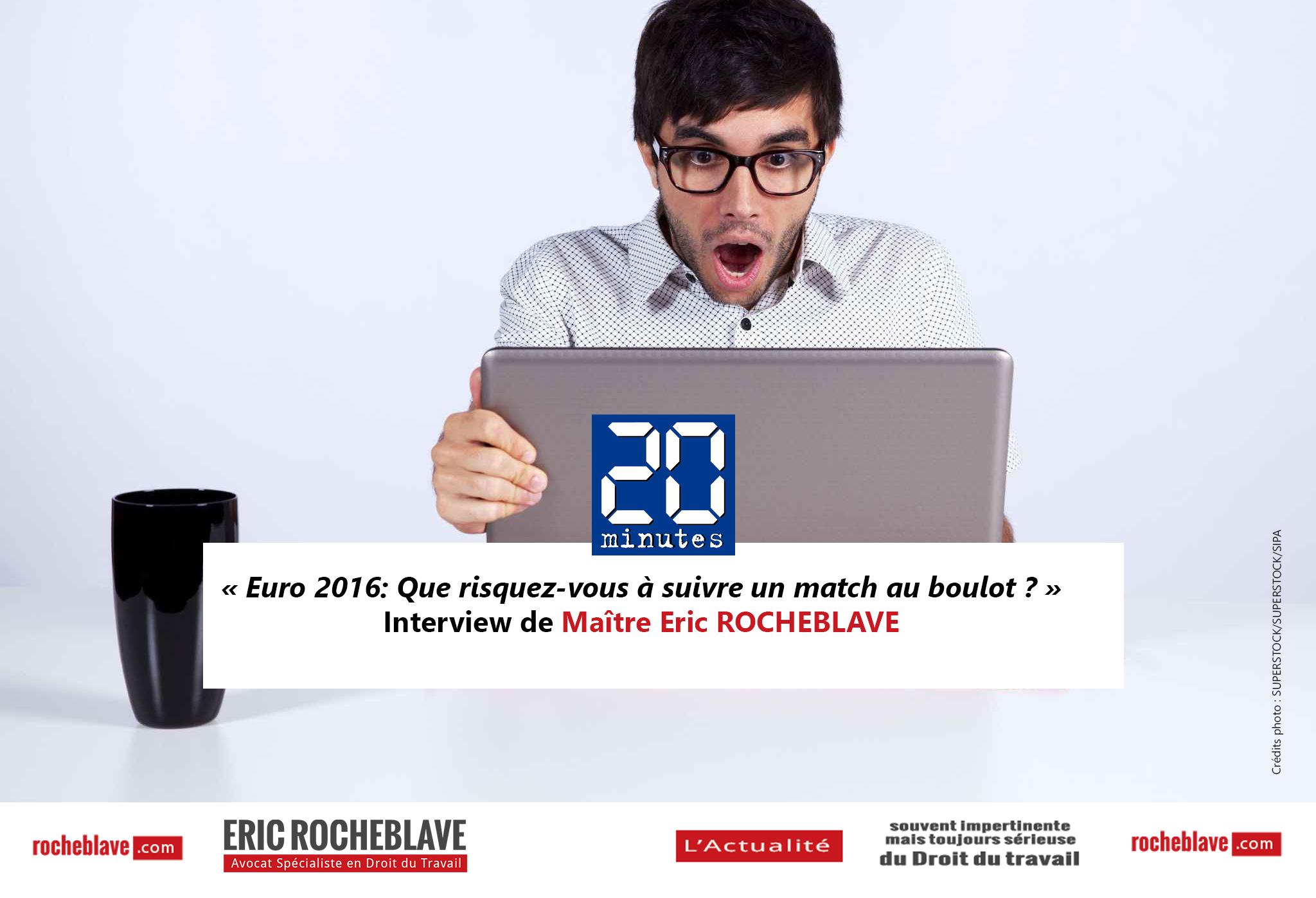 « Euro 2016: Que risquez-vous à suivre un match au boulot ? » Interview de Maître Eric ROCHEBLAVE | 20 minutes