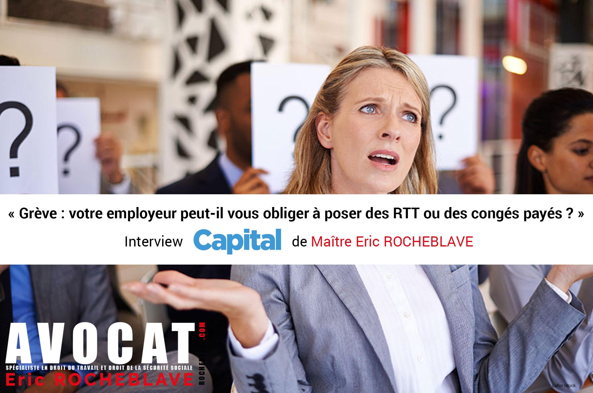 « Grève : votre employeur peut-il vous obliger à poser des RTT ou des congés payés ? »  Interview CAPITAL de Maître Eric ROCHEBLAVE