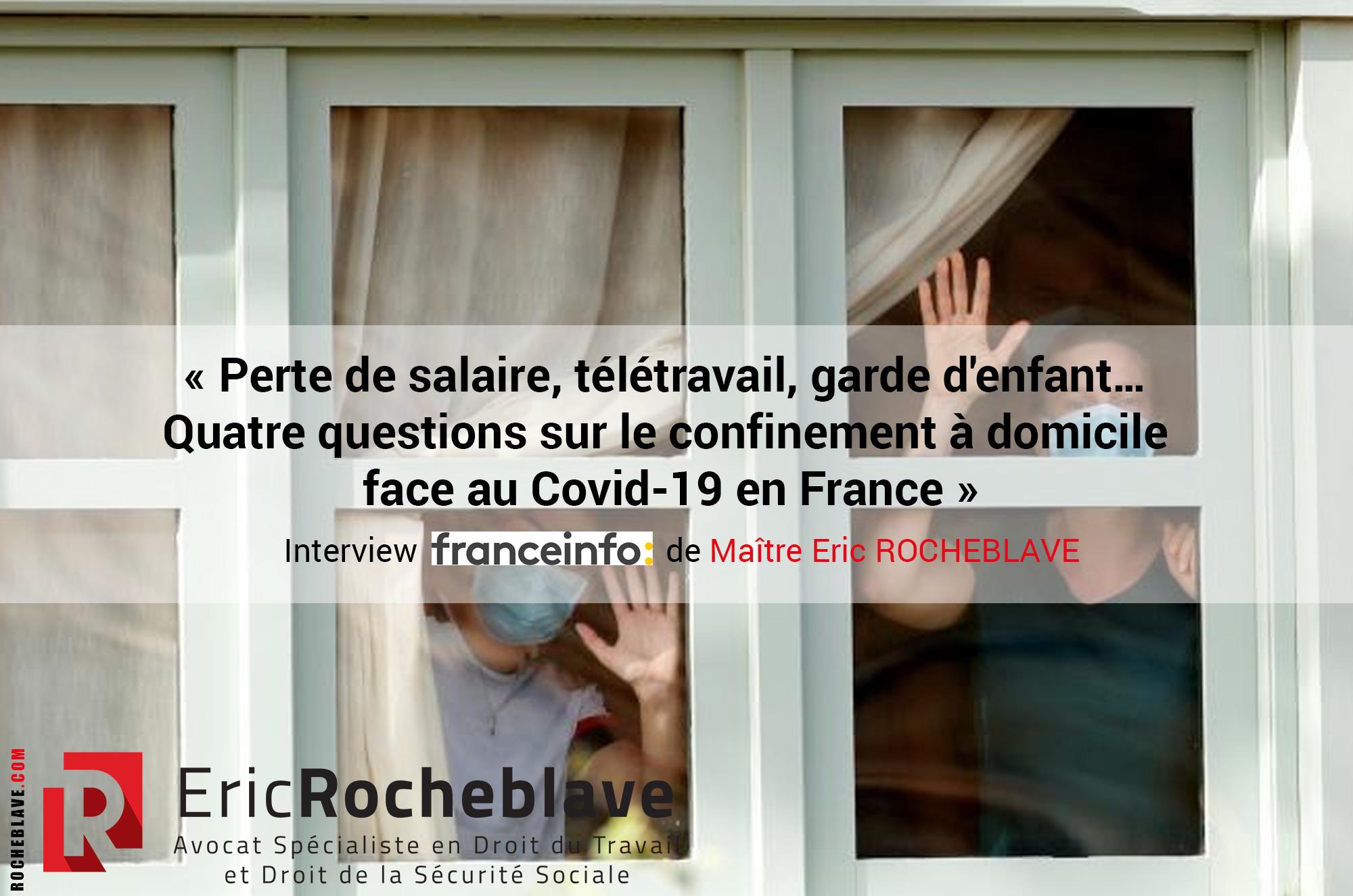 « Perte de salaire, télétravail, garde d'enfant… Quatre questions sur le confinement à domicile face au Covid-19 en France » Interview franceinfo de Maître Eric ROCHEBLAVE