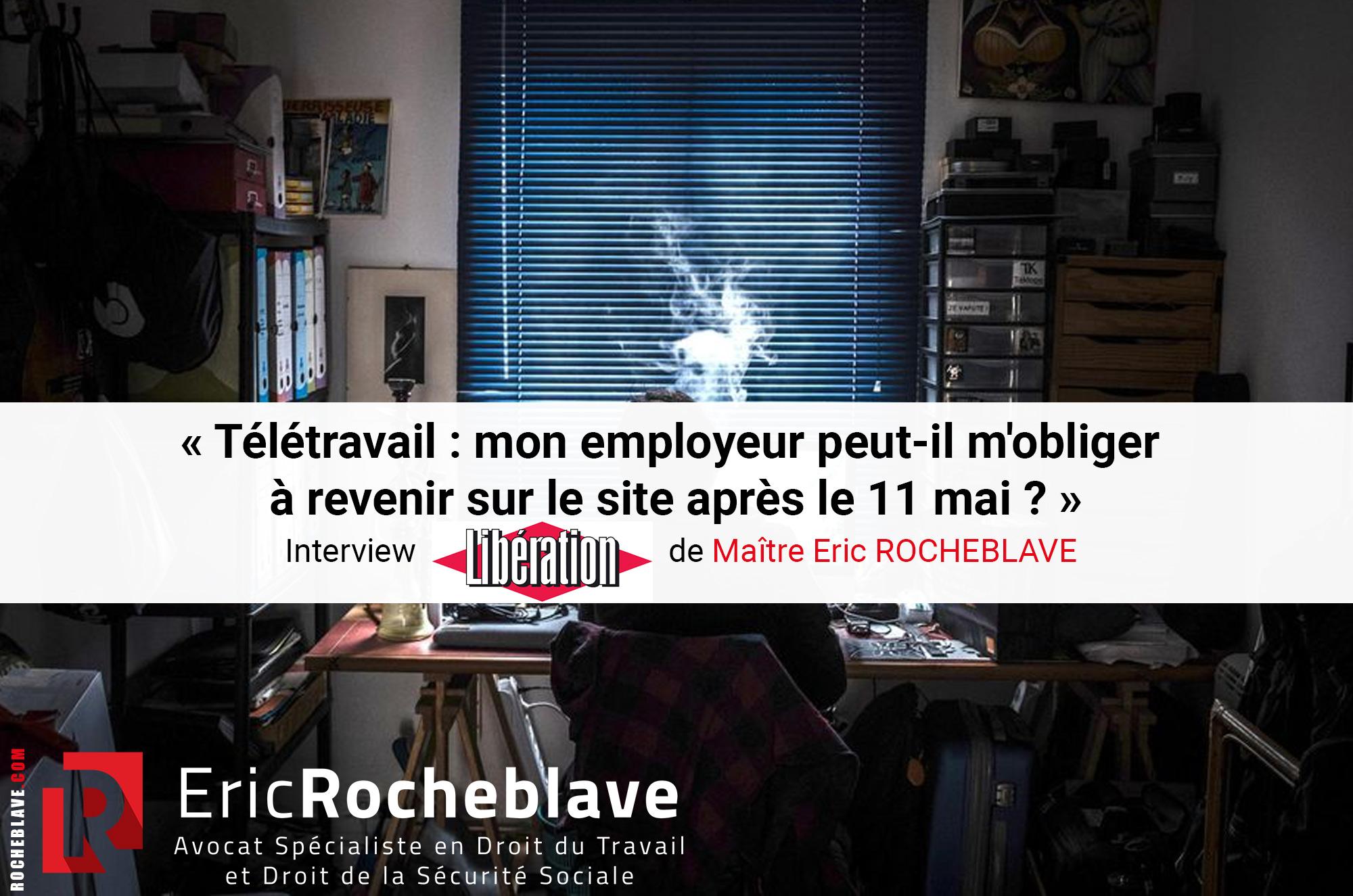 « Télétravail : mon employeur peut-il m'obliger à revenir sur le site après le 11 mai ? » Interview Libération de Maître Eric ROCHEBLAVE
