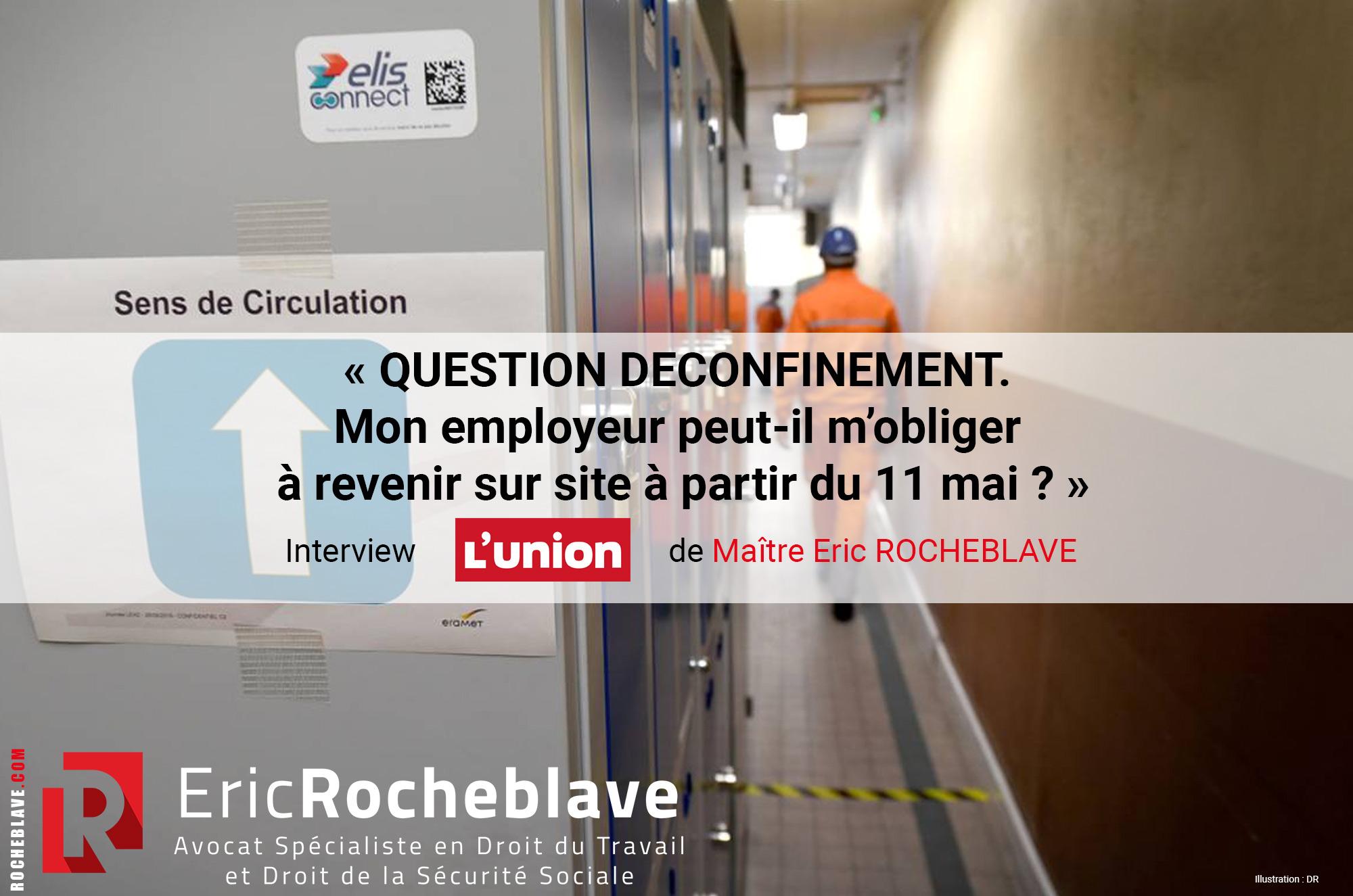 « QUESTION DECONFINEMENT. Mon employeur peut-il m'obliger à revenir sur site à partir du 11 mai ? » Interview L'UNION de Maître Eric ROCHEBLAVE