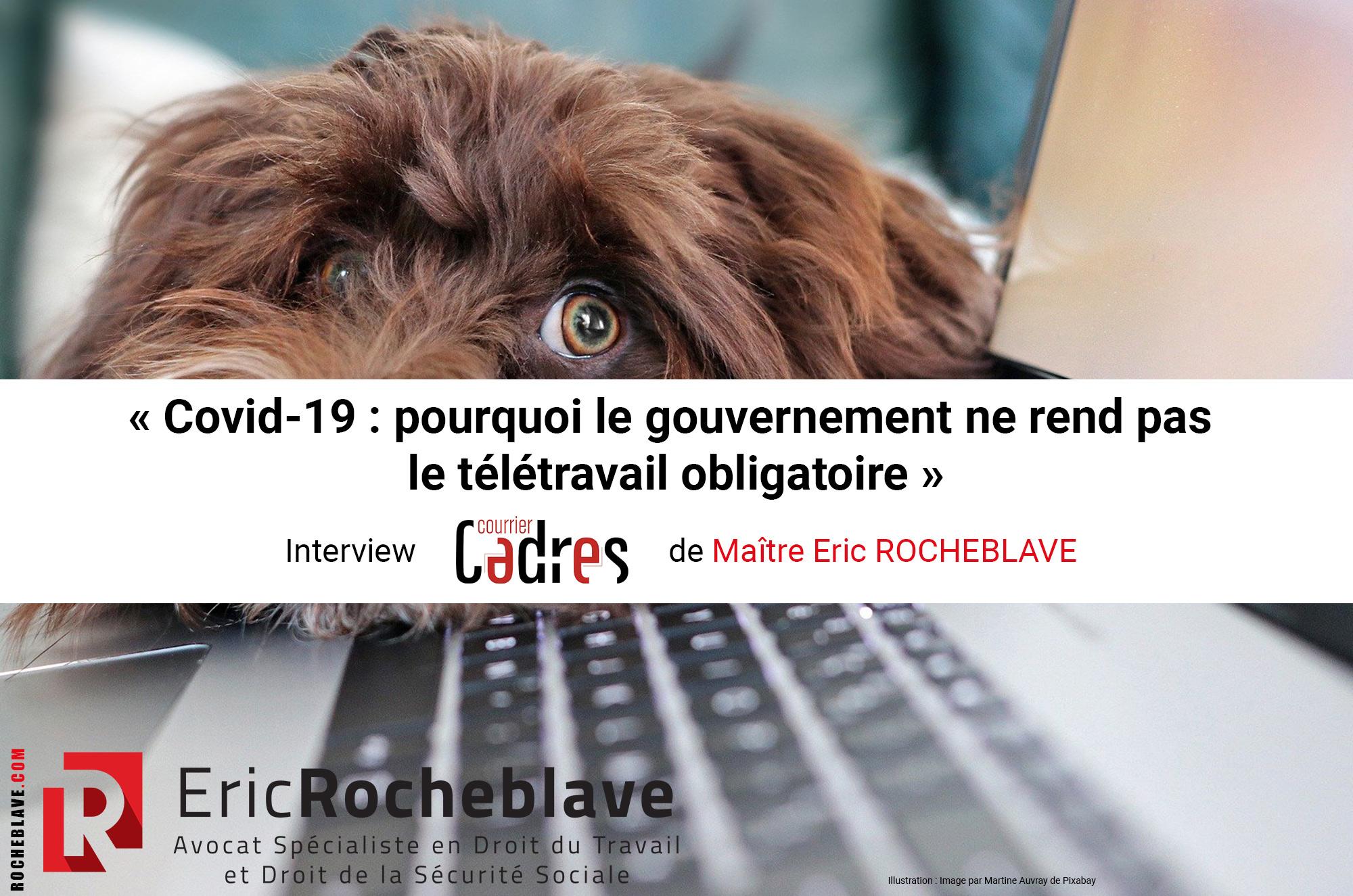 « Covid-19 : pourquoi le gouvernement ne rend pas le télétravail obligatoire » Interview Courrier Cadres de Maître Eric ROCHEBLAVE