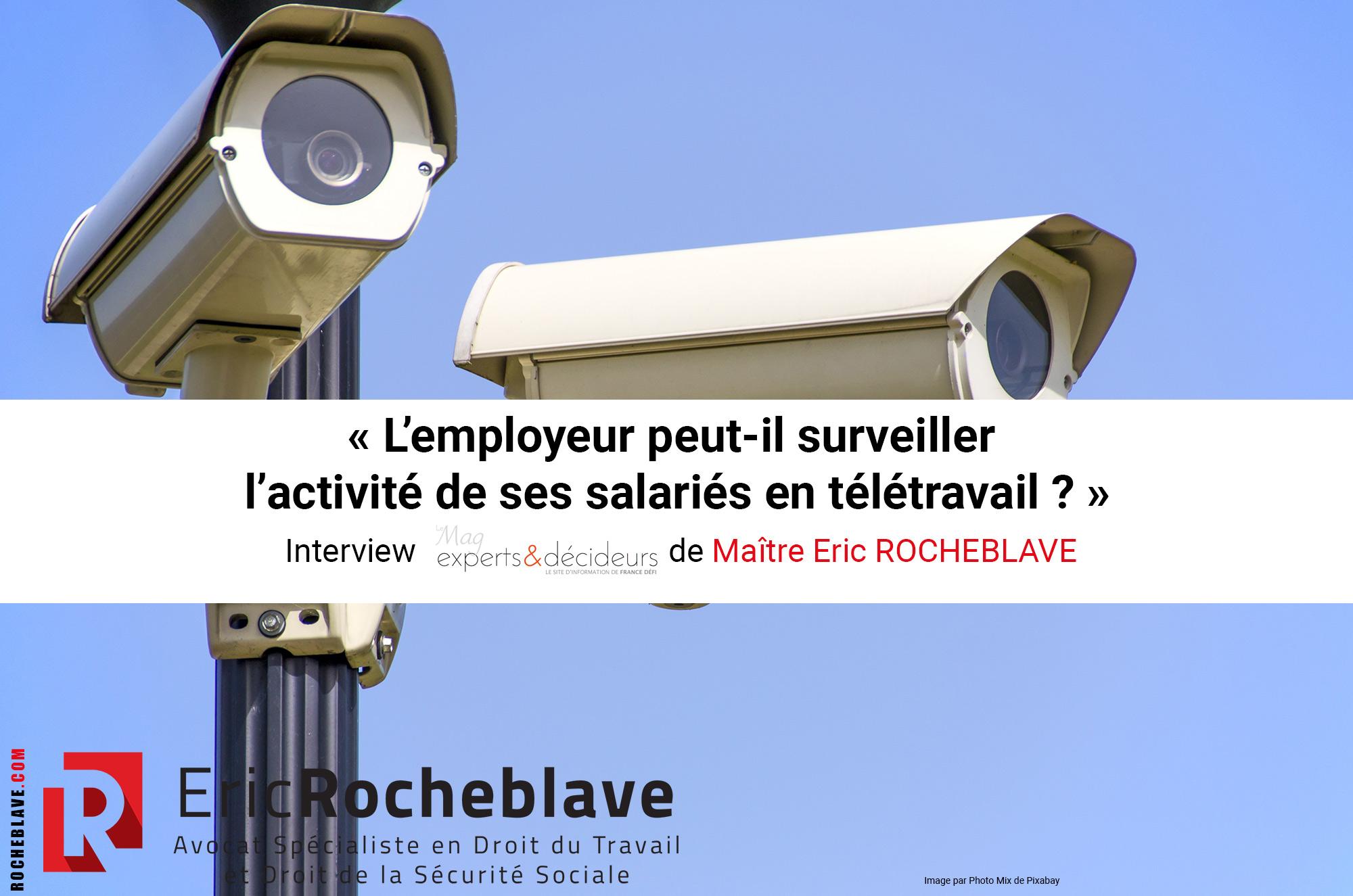« L'employeur peut-il surveiller l'activité de ses salariés en télétravail ? » Interview experts&décideurs de Maître Eric ROCHEBLAVE
