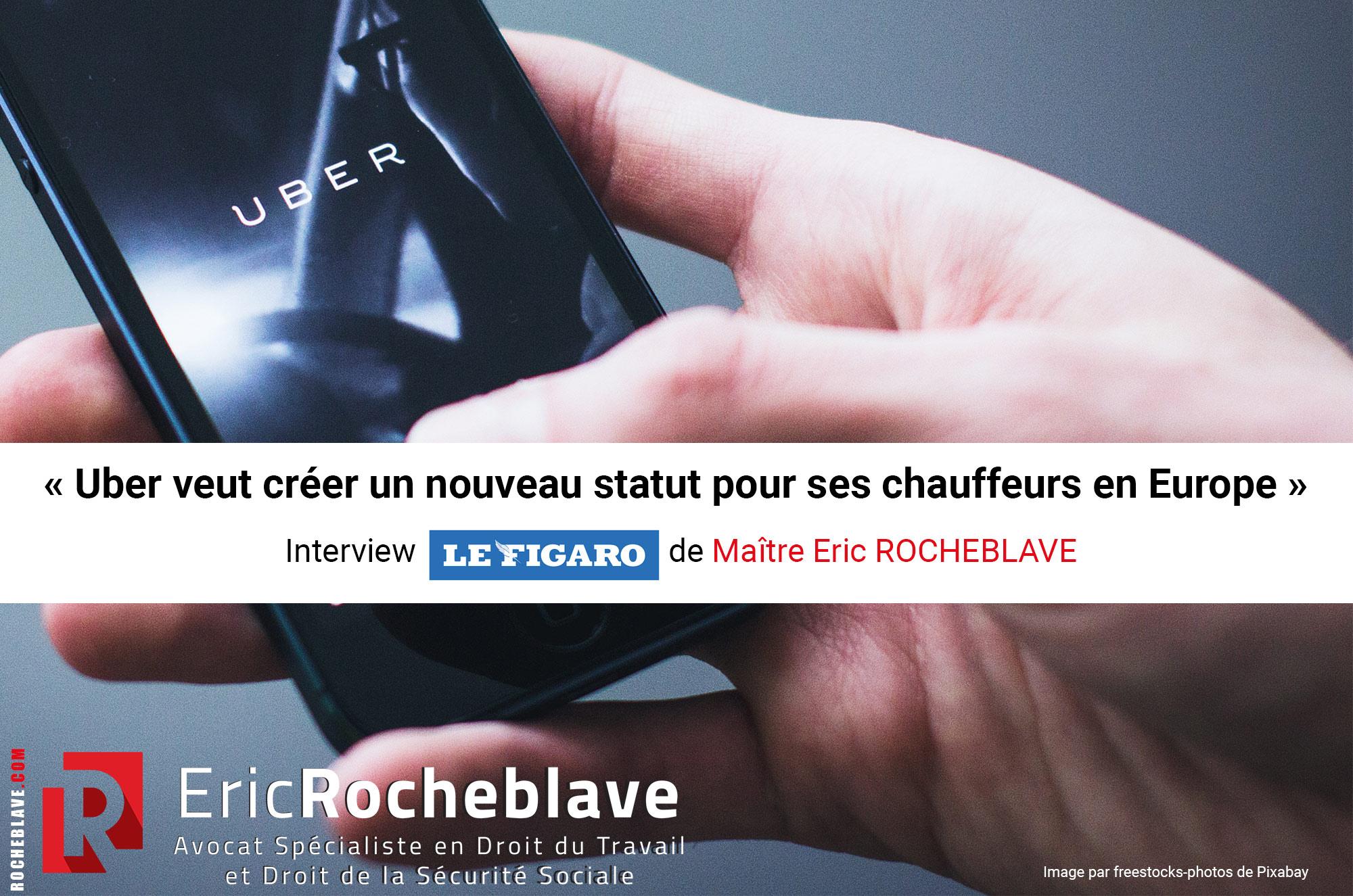 « Uber veut créer un nouveau statut pour ses chauffeurs en Europe » Interview Le Figaro de Maître Eric ROCHEBLAVE