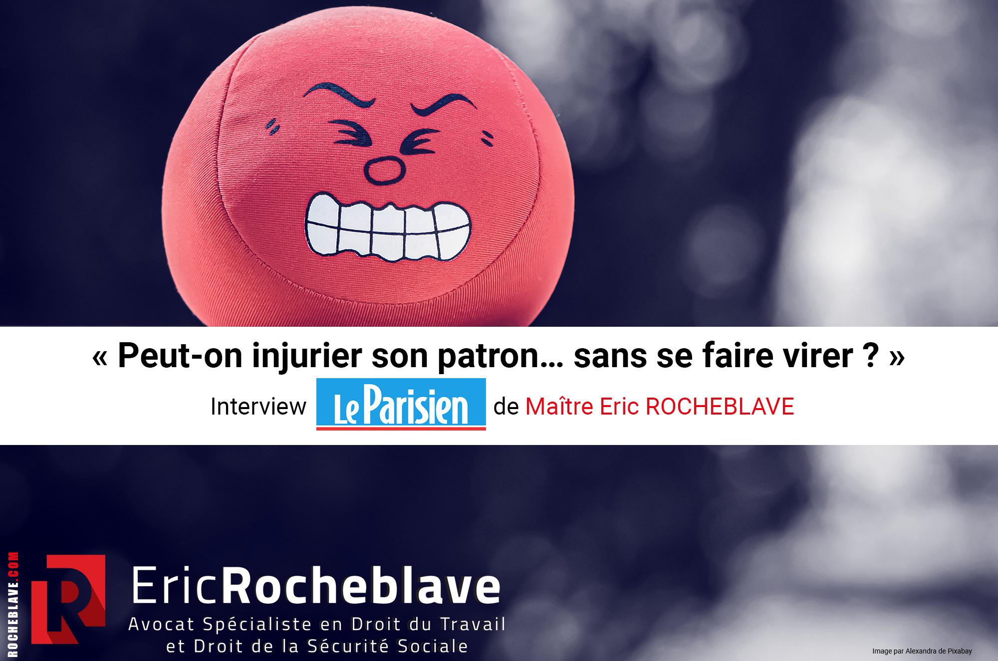« Peut-on injurier son patron… sans se faire virer ? » Interview Le Parisien de Maître Eric ROCHEBLAVE