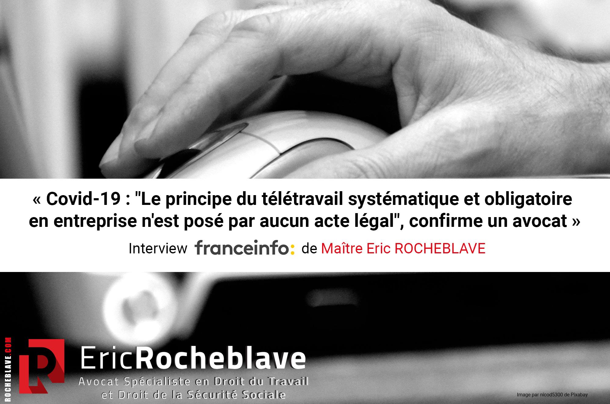 """« Covid-19 : """"Le principe du télétravail systématique et obligatoire en entreprise n'est posé par aucun acte légal"""", confirme un avocat » Interview franceinfo: de Maître Eric ROCHEBLAVE"""
