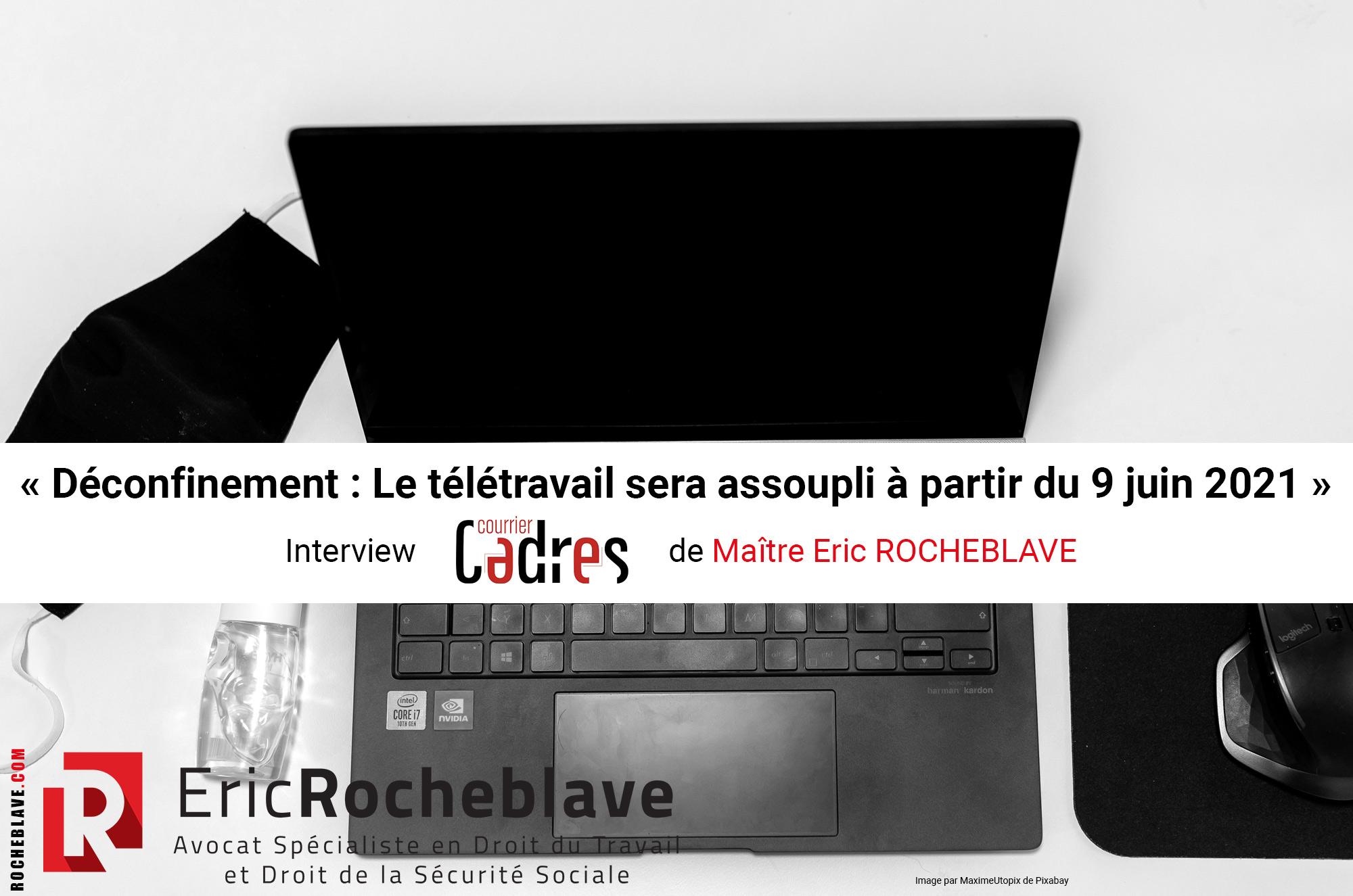« Déconfinement : Le télétravail sera assoupli à partir du 9 juin 2021 » Interview Courrier Cadres de Maître Eric ROCHEBLAVE