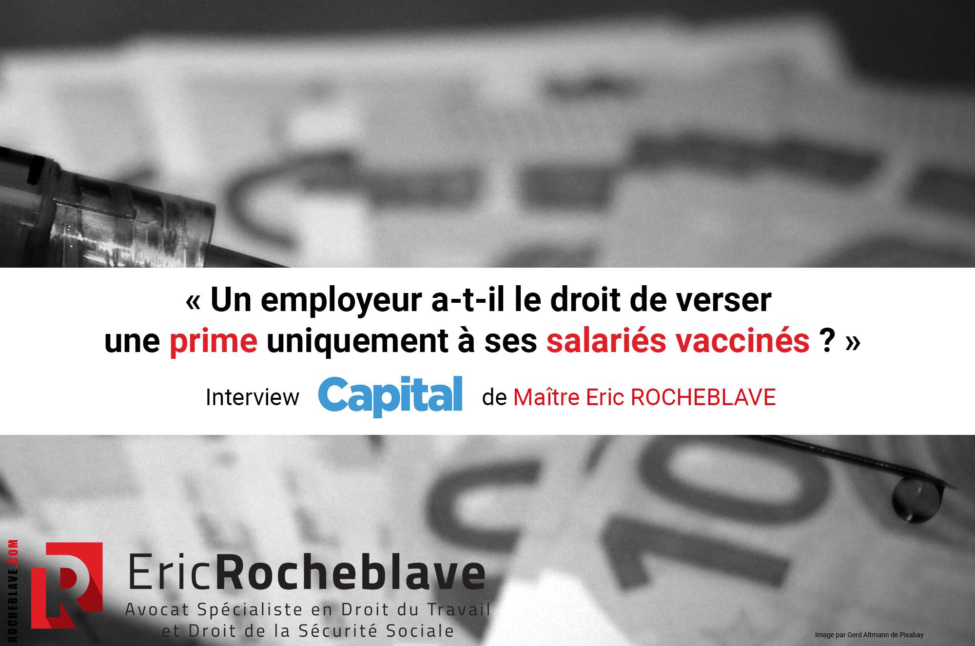 « Un employeur a-t-il le droit de verser une prime uniquement à ses salariés vaccinés ? » Interview CAPITAL de Maître Eric ROCHEBLAVE