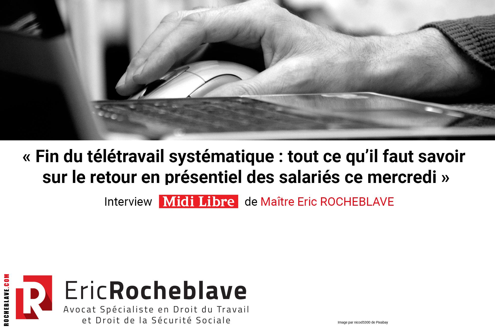 « Fin du télétravail systématique : tout ce qu'il faut savoir sur le retour en présentiel des salariés ce mercredi » Interview Midi Libre de Maître Eric ROCHEBLAVE