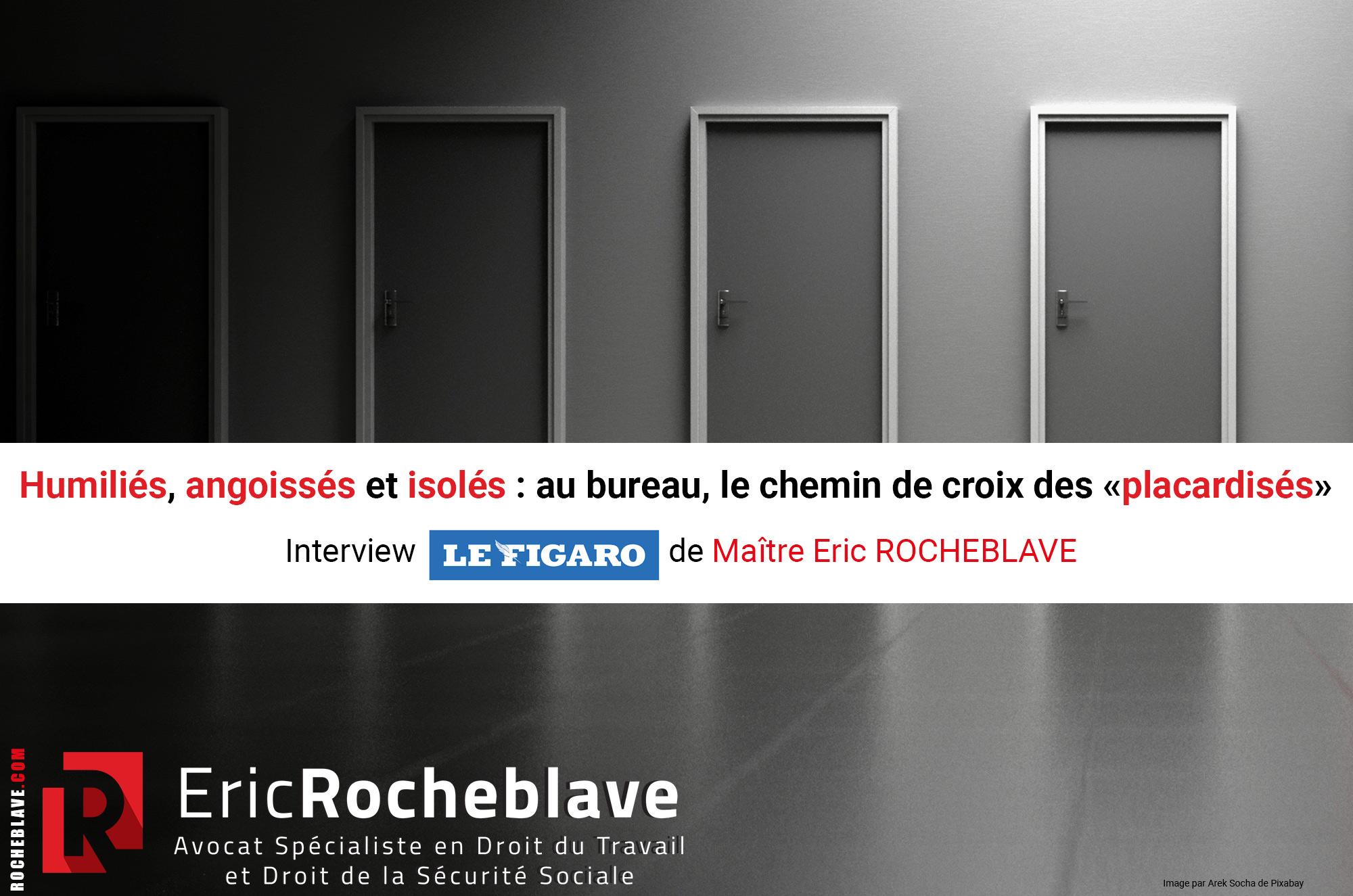 Humiliés, angoissés et isolés: au bureau, le chemin de croix des «placardisés» Interview Le Figaro de Maître Eric ROCHEBLAVE