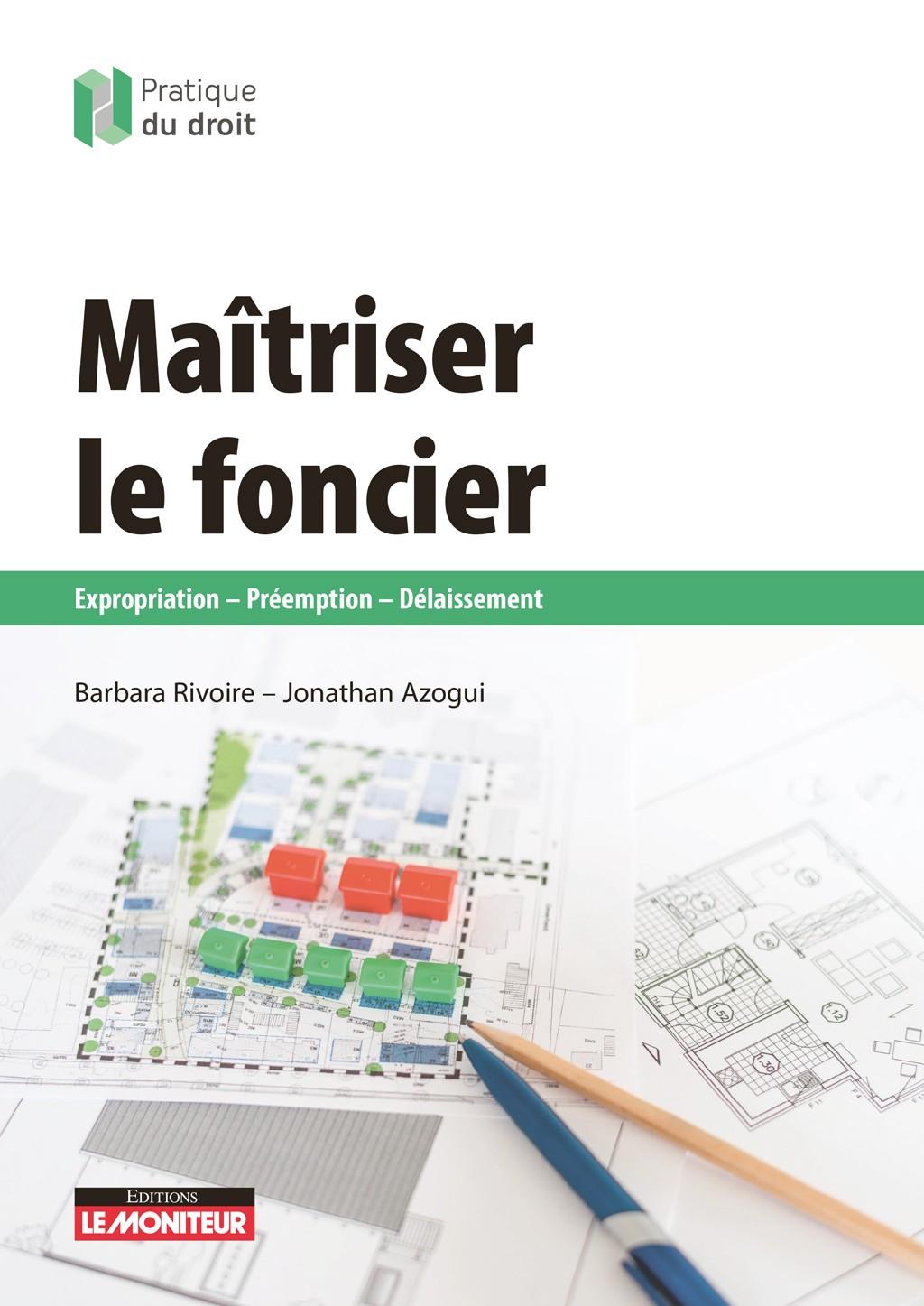 MAÎTRISER LE FONCIER Expropriation – Préemption – Délaissement - Éditions du Moniteur, collection Pratique du droit